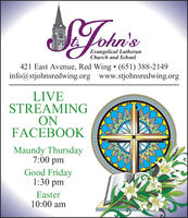 Lohn'sEvangelical LutheranChurch and School421 East Avenue, Red Wing  (651) 388-2149info@stjohnsredwing.org www.stjohnsredwing.orgLIVESTREAMINGONFACEBOOKMaundy Thursday7:00 pmGood Friday1:30 pmEaster10:00 am Lohn's Evangelical Lutheran Church and School 421 East Avenue, Red Wing  (651) 388-2149 info@stjohnsredwing.org www.stjohnsredwing.org LIVE STREAMING ON FACEBOOK Maundy Thursday 7:00 pm Good Friday 1:30 pm Easter 10:00 am