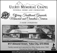 ULLREY MEMORIAL CHAPELFUNERAL HOME AND CREMATORYOffering Traditional, Graveside,Memorial and Oremation Services2 onsite crematories817 Almond Street, Yuba City, 673-9542Family owned and operated by Ullrey family since 1942Owned by Damon UllreyBBB.ACCREDITEDBUSINESSwww.ullreymemorialchapel.com  Lic.#FD-784 ULLREY MEMORIAL CHAPEL FUNERAL HOME AND CREMATORY Offering Traditional, Graveside, Memorial and Oremation Services 2 onsite crematories 817 Almond Street, Yuba City, 673-9542 Family owned and operated by Ullrey family since 1942 Owned by Damon Ullrey BBB. ACCREDITED BUSINESS www.ullreymemorialchapel.com  Lic.#FD-784