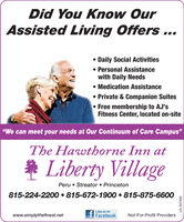 """Did You Know OurAssisted Living Offers ... Daily Social Activities Personal Assistancewith Daily Needs Medication Assistance Private & Companion Suites Free membership to AJ'sFitness Center, located on-site""""We can meet your needs at Our Continuum of Care Campus""""The Hawthorne Inn atLiberty VillagePeru  Streator  Princeton815-224-2200  815-672-1900  815-875-6600Like us onFacebookwww.simplythefinest.netNot-For-Profit ProvidersLS-337302 Did You Know Our Assisted Living Offers ...  Daily Social Activities  Personal Assistance with Daily Needs  Medication Assistance  Private & Companion Suites  Free membership to AJ's Fitness Center, located on-site """"We can meet your needs at Our Continuum of Care Campus"""" The Hawthorne Inn at Liberty Village Peru  Streator  Princeton 815-224-2200  815-672-1900  815-875-6600 Like us on Facebook www.simplythefinest.net Not-For-Profit Providers LS-337302"""