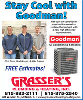 Stay Cool withGoodman!Get your air conditionerchecked & cleaned orreplace that old unit witha new high efficiencyGoodman unit.GoodmanAir Conditioning & HeatingGoodmanChris Davis, Brad Grasser, & Mike GrasserFREE Estimates!GRASSER'SPLUMBING & HEATING, INC.815-882-2111 | 815-875-2540404 W. Main St., McNabb, IL  www.grassersplumbingheating.com Stay Cool with Goodman! Get your air conditioner checked & cleaned or replace that old unit with a new high efficiency Goodman unit. Goodman Air Conditioning & Heating Goodman Chris Davis, Brad Grasser, & Mike Grasser FREE Estimates! GRASSER'S PLUMBING & HEATING, INC. 815-882-2111 | 815-875-2540 404 W. Main St., McNabb, IL  www.grassersplumbingheating.com