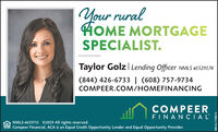 Your ruralHOME MORTGAGESPECIALIST.Taylor Golz Lending Officer NMLS #1529174(844) 426-6733 | (608) 757-9734COMPEER.COM/HOMEFINANCINGCOMPEERFINANCIALNMLS #619731 02019 All rights reserved.Compeer Financial, ACA is an Equal Credit Opportunity Lender and Equal Opportunity Provider.LEHDERSM-CL1750013 Your rural HOME MORTGAGE SPECIALIST. Taylor Golz Lending Officer NMLS #1529174 (844) 426-6733 | (608) 757-9734 COMPEER.COM/HOMEFINANCING COMPEER FINANCIAL NMLS #619731 02019 All rights reserved. Compeer Financial, ACA is an Equal Credit Opportunity Lender and Equal Opportunity Provider. LEHDER SM-CL1750013
