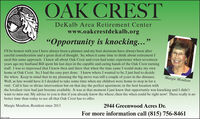 """OAK CRESTDeKalb Area Retirement Centerwww.oakcrestdekalb.org""""Opportunity is knocking...""""I'll be honest with you I have always been a planner and my best decisions have always been aftercareful consideration and a great deal of thought. So, when it came time to think about retirement Iused this same approach. I knew all about Oak Crest and even had some experience when seventeenyears ago my husband Bill spent his last days in the capable and caring hands of the Oak Crest nursingstaff. I was so impressed that I knew then and there that when the time came I would make my ownhome at Oak Crest. So, I had the easy part done. I knew where I wanted to be, I just had to decidethe when. Keep in mind that in my planning the big move was still a couple of years in the distance.Well, as fate would have it I decided to take some time when my children were home to stop in for avisit. Call it fate or divine intervention but on that day the perfect apartment, in the best location withthe loveliest view had just become available. It was at that moment I just knew that opportunity was knocking and I didn'twant to miss out. My advice to you is that if you already know the where; then the when could be right now! There really is nobetter time than today to see all that Oak Crest has to offer.Margie MoultonMargie Moulton, Resident since 20132944 Greenwood Acres Dr.For more information call (815) 756-8461EMCLIN OAK CREST DeKalb Area Retirement Center www.oakcrestdekalb.org """"Opportunity is knocking..."""" I'll be honest with you I have always been a planner and my best decisions have always been after careful consideration and a great deal of thought. So, when it came time to think about retirement I used this same approach. I knew all about Oak Crest and even had some experience when seventeen years ago my husband Bill spent his last days in the capable and caring hands of the Oak Crest nursing staff. I was so impressed that I knew then and there that when the time came I would make my own h"""
