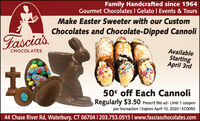 Family Handcrafted since 1964Gourmet Chocolates I Gelato I Events & ToursMake Easter Sweeter with our CustomChocolates and Chocolate-Dipped CannoliFasciasAvailableStartingApril 3rdCHOCOLATES50' off Each CannoliRegularly $3.50 Present this ad- Limit 1 couponper transaction I Expires April 10, 2020 I ECO05044 Chase River Rd, Waterbury, CT 06704 | 203.753.0515 I www.fasciaschocolates.com Family Handcrafted since 1964 Gourmet Chocolates I Gelato I Events & Tours Make Easter Sweeter with our Custom Chocolates and Chocolate-Dipped Cannoli Fascias Available Starting April 3rd CHOCOLATES 50' off Each Cannoli Regularly $3.50 Present this ad- Limit 1 coupon per transaction I Expires April 10, 2020 I ECO050 44 Chase River Rd, Waterbury, CT 06704 | 203.753.0515 I www.fasciaschocolates.com