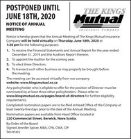 POSTPONED UNTILTHE KINGSJUNE 18TH, 2020MutualNOTICE OF ANNUALMEETINGInswrance CompanyNotice is hereby given that the Annual Meeting of The Kings Mutual InsuranceCompany will be held virtually on Thursday, June 18th, 2020 at1:30 pm for the following purposes:1. To receive the Financial Statements and Annual Report for the year endedDecember 31, 2019 and the Auditors Report thereon.2. To appoint the Auditor for the coming year.3. To elect three Directors.4. To transact such other business as may properly be brought beforethe meeting.The meeting can be accessed virtually from our companywebsite: www.kingsmutual.ns.caAny policyholder who is eligible to offer for the position of Director must benominated by at least three other policyholders. Please refer towww.kingsmutual.ns.ca/pages/board-of-directors for further eligibilityrequirements.Completed nomination papers are to be filed at Head Office of the Company atleast twenty-five days prior to the date of the Annual Meeting.Nomination papers are available from Head Office located at220 Commercial Street, Berwick, Nova Scotia.By Order of the BoardSigned Jennifer Spicer, MBA, CPA, CMA, CIPSecretary POSTPONED UNTIL THE KINGS JUNE 18TH, 2020 Mutual NOTICE OF ANNUAL MEETING Inswrance Company Notice is hereby given that the Annual Meeting of The Kings Mutual Insurance Company will be held virtually on Thursday, June 18th, 2020 at 1:30 pm for the following purposes: 1. To receive the Financial Statements and Annual Report for the year ended December 31, 2019 and the Auditors Report thereon. 2. To appoint the Auditor for the coming year. 3. To elect three Directors. 4. To transact such other business as may properly be brought before the meeting. The meeting can be accessed virtually from our company website: www.kingsmutual.ns.ca Any policyholder who is eligible to offer for the position of Director must be nominated by at least three other policyholders. Please refer to www.kingsmutual.ns.ca/pages/board-of-directors for furth