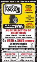"Batteries  WE DO IT ALL  Tune Ups  StartersUSEDTIREMAXXLeaseEnding?DON'TBUY NEW!Call Now!FailInspectionforBald Tires?DON'TBUY NEW!All tires mounted andbalanced for FREE!Call Now!HUGE SELECTION OFUSED TIRESOver 15,000 Tires in StockSold in Sets, Pairs and SinglesGo USED & SAVE moneyOn Your FavoriteName Brand Tires!""USED TIRES NEVER LOOKED SO GOOD""Hours: Mon.-Fri. 7:30am-6pm, Sat. 7:30am-4pmCHICOPEEWESTFIELD519 Front Street22 Franklin Street413-557-6908413-572-6999www.UsedTireMaxx.comCV Joints & Axles Ball Joints Oil Changes  Coolant  AC ServiceBrakes  Fuel Pumps  Alternators  Alignment  Timing Belts 701 Batteries  WE DO IT ALL  Tune Ups  Starters USEDTIRE MAXX Lease Ending? DON'T BUY NEW! Call Now! Fail Inspection for Bald Tires? DON'T BUY NEW! All tires mounted and balanced for FREE! Call Now! HUGE SELECTION OF USED TIRES Over 15,000 Tires in Stock Sold in Sets, Pairs and Singles Go USED & SAVE money On Your Favorite Name Brand Tires! ""USED TIRES NEVER LOOKED SO GOOD"" Hours: Mon.-Fri. 7:30am-6pm, Sat. 7:30am-4pm CHICOPEE WESTFIELD 519 Front Street 22 Franklin Street 413-557-6908 413-572-6999 www.UsedTireMaxx.com CV Joints & Axles Ball Joints Oil Changes  Coolant  AC Service Brakes  Fuel Pumps  Alternators  Alignment  Timing Belts 701"