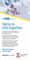 UHN nal FoundaionTorontoGeneral & WesternHospital FoundationWe're inthis together.The world is an uncertain place right now.But one thing is for sure: our commitmentto making lives better.To the frontline staff in our EmergencyDepartments and to the teams providingongoing care to our community's mostvulnerable patients: we thank you.If you'd like to say thank you too, pleaseconsider making a donation. We'veestablished an emergency COVID-19fund to support the most urgent needsof Toronto General and Toronto Westernhospitals during this pandemic.tgwhf.ca/helpnow416-603-5300WORLD'SBESTHOSPITALS2020Toronto General HospitalNumber 4 in the world.Best in Canada.KNOWLEDGE LIVES HERE.Newsweekstatstas UHN nal Foundaion Toronto General & Western Hospital Foundation We're in this together. The world is an uncertain place right now. But one thing is for sure: our commitment to making lives better. To the frontline staff in our Emergency Departments and to the teams providing ongoing care to our community's most vulnerable patients: we thank you. If you'd like to say thank you too, please consider making a donation. We've established an emergency COVID-19 fund to support the most urgent needs of Toronto General and Toronto Western hospitals during this pandemic. tgwhf.ca/helpnow 416-603-5300 WORLD'S BEST HOSPITALS 2020 Toronto General Hospital Number 4 in the world. Best in Canada. KNOWLEDGE LIVES HERE. Newsweek statstas