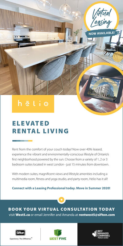 """VataalLeasingNOW AVAILABLE!hlioELEVATEDRENTAL LIVINGRent from the comfort of your couch today! Now over 40% leased,experience the vibrant and environmentally-conscious lifestyle of Ontario'sfirst neighborhood powered by the sun. Choose from a variety of 1,2 or 3bedroom suites located in west London - just 15 minutes from downtown.With modern suites, magnificent views and lifestyle amenities including amultimedia room, fitness and yoga studio, and party room, Helio has it all!Connect with a Leasing Professional today. Move in Summer 2020!BOOK YOUR VIRTUAL CONSULTATION TODAYvisit West5.ca or email Jennifer and Amanda at rentwest5@sifton.comBESTMANAGEDSCOMPANIESPutinummenerSiftonExperience. The Dference.""""WEST FIVE Vataal Leasing NOW AVAILABLE! hlio ELEVATED RENTAL LIVING Rent from the comfort of your couch today! Now over 40% leased, experience the vibrant and environmentally-conscious lifestyle of Ontario's first neighborhood powered by the sun. Choose from a variety of 1,2 or 3 bedroom suites located in west London - just 15 minutes from downtown. With modern suites, magnificent views and lifestyle amenities including a multimedia room, fitness and yoga studio, and party room, Helio has it all! Connect with a Leasing Professional today. Move in Summer 2020! BOOK YOUR VIRTUAL CONSULTATION TODAY visit West5.ca or email Jennifer and Amanda at rentwest5@sifton.com BEST MANAGED SCOMPANIES Putinummener Sifton Experience. The Dference."""" WEST FIVE"""