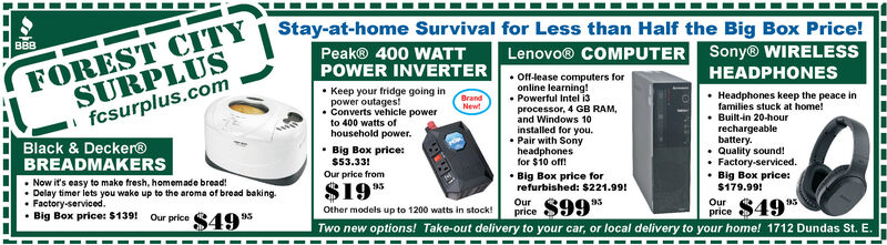 Stay-at-home Survival for Less than Half the Big Box Price!FOREST CITYSURPLUSfcsurplus.comLenovo® COMPUTER Sony® WIRELESSBBBPeak® 400 WATTPOWER INVERTER Of-lease computers forHEADPHONES Keep your fridge going inpower outages!online learning! Headphones keep the peace infamilies stuck at home! Built-in 20-hourrechargeablebattery. Quality sound! Factory-serviced. Big Box price:$179.99! Powerful Intel i3Brand Converts vehicle powerprocessor, 4 GB RAM,Newto 400 watts ofhousehold power.and Windows 10installed for you.Black & Decker® Big Box price:$53.33!Our price from Pair with Sonyheadphonesfor $10 off!BREADMAKERS Now it's easy to make fresh, homemade bread!Delay timer lets you wake up to the aroma of bread baking. Big Box price forrefurbished: $221.99!Our $99*Two new options! Take-out delivery to your car, or local delivery to your home! 1712 Dundas St. E.$1995Other models up to 1200 watts in stock!$49 95OurFactory-serviced. Big Box price: $139! Our price S49price95price Stay-at-home Survival for Less than Half the Big Box Price! FOREST CITY SURPLUS fcsurplus.com Lenovo® COMPUTER Sony® WIRELESS BBB Peak® 400 WATT POWER INVERTER  Of-lease computers for HEADPHONES  Keep your fridge going in power outages! online learning!  Headphones keep the peace in families stuck at home!  Built-in 20-hour rechargeable battery.  Quality sound!  Factory-serviced.  Big Box price: $179.99!  Powerful Intel i3 Brand  Converts vehicle power processor, 4 GB RAM, New to 400 watts of household power. and Windows 10 installed for you. Black & Decker®  Big Box price: $53.33! Our price from  Pair with Sony headphones for $10 off! BREADMAKERS  Now it's easy to make fresh, homemade bread! Delay timer lets you wake up to the aroma of bread baking.  Big Box price for refurbished: $221.99! Our $99* Two new options! Take-out delivery to your car, or local delivery to your home! 1712 Dundas St. E. $1995 Other models up to 1200 watts in stock! $49 95 Our Factory-serviced.  Big Box price: $139! Our price S49 price 95 price
