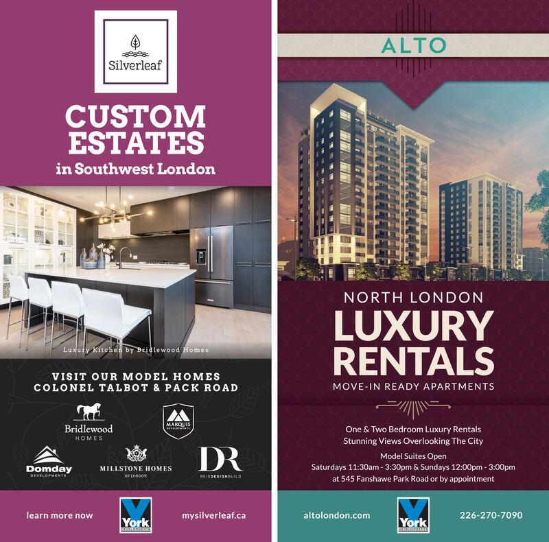 ALTOSilverleafCUSTOMESTATESin Southwest LondonNORTH LONDONLUXURYRENTALSLuxuty Kitcheh by Beidlewood HomesVISIT OUR MODEL HOMESCOLONEL TALBOT & PACK ROADMOVE-IN READY APARTMENTSMARQUISBridlewoodOne & Two Bedroom Luxury RentalsHOMESStunning Views Overlooking The CityDRModel Suites OpenDomdayMILLSTONE HOMESOF LONDONSaturdays 11:30am - 3:30pm & Sundays 12:00pm - 3:00pmDEVELOPMENTSREISDESIGNBUILDat 545 Fanshawe Park Road or by appointmentlearn more nowmysilverleaf.caaltolondon.com226-270-7090YorkYorkBEVELO MENTS ALTO Silverleaf CUSTOM ESTATES in Southwest London NORTH LONDON LUXURY RENTALS Luxuty Kitcheh by Beidlewood Homes VISIT OUR MODEL HOMES COLONEL TALBOT & PACK ROAD MOVE-IN READY APARTMENTS MARQUIS Bridlewood One & Two Bedroom Luxury Rentals HOMES Stunning Views Overlooking The City DR Model Suites Open Domday MILLSTONE HOMES OF LONDON Saturdays 11:30am - 3:30pm & Sundays 12:00pm - 3:00pm DEVELOPMENTS REISDESIGNBUILD at 545 Fanshawe Park Road or by appointment learn more now mysilverleaf.ca altolondon.com 226-270-7090 York York BEVELO MENTS
