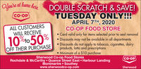OYoure at home hereDOUBLE SCRATCH & SAVE!TUESDAYONLY!!!APRIL 7TH, 2020CO-OP FOOD STORE Card valid only for items selected prior to seal removal Discounts may not be available in all departments Discounts do not apply to tobacco, cigarettes, dairyproducts, lotto and prescriptions Minimum of a $10 purchaseCO OPALL CUSTOMERSWILL RECEIVE10%to50%OFF THEIR PURCHASESherwood Co-op Food StoresRochdale & McCarthy  Quance Street East  Harbour LandingMontmartre  Southeywww.sherwoodco-op.comco-OPSherwood OYoure at home here DOUBLE SCRATCH & SAVE! TUESDAYONLY!!! APRIL 7TH, 2020 CO-OP FOOD STORE  Card valid only for items selected prior to seal removal  Discounts may not be available in all departments  Discounts do not apply to tobacco, cigarettes, dairy products, lotto and prescriptions  Minimum of a $10 purchase CO OP ALL CUSTOMERS WILL RECEIVE 10%to50% OFF THEIR PURCHASE Sherwood Co-op Food Stores Rochdale & McCarthy  Quance Street East  Harbour Landing Montmartre  Southey www.sherwoodco-op.com co-OP Sherwood