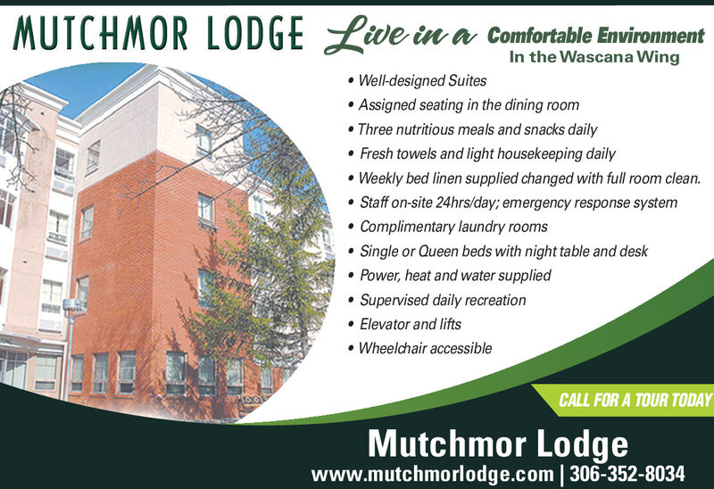 MUTCHMOR LODGE Lwe in a Comfortable EnvironmentIn the Wascana Wing Well-designed Suites Assigned seating in the dining room Three nutritious meals and snacks daily Fresh towels and light housekeeping daily Weekly bed linen supplied changed with full room clean. Staff on-site 24hrs/day; emergency response system Complimentary laundry rooms Single or Queen beds with night table and desk Power, heat and water supplied Supervised daily recreation Elevator and lifts Wheelchair accessibleCALL FOR A TOUR TODAYMutchmor Lodgewww.mutchmorlodge.com | 306-352-8034 MUTCHMOR LODGE Lwe in a Comfortable Environment In the Wascana Wing  Well-designed Suites  Assigned seating in the dining room  Three nutritious meals and snacks daily  Fresh towels and light housekeeping daily  Weekly bed linen supplied changed with full room clean.  Staff on-site 24hrs/day; emergency response system  Complimentary laundry rooms  Single or Queen beds with night table and desk  Power, heat and water supplied  Supervised daily recreation  Elevator and lifts  Wheelchair accessible CALL FOR A TOUR TODAY Mutchmor Lodge www.mutchmorlodge.com | 306-352-8034