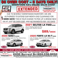 """$5 OVER COST -5 DAYS ONLY!DOWNTOWN KIA's ONLINE SALES EVENT$5 OVER COST5 DAYS ONLY!EXTENDEDDOWNTOWN KIACAR SHOPPING & BUYINGGET YOURS NOW!MADE EASY FOR YOU!DUE TO SEVERELY OVERSTOCKED INVENTORY, WE AREAUTHORIZED TO EXTEND OUR MONTH END CLEARANCE FOR2.MORE DAYS! THIS IS YOUR CHANCE TO PICK UP A BRAND NEWKIA AT JUST $5 OVER COST, AND NO PAYMENTS FOR 120 DAYS!2021 SELTOS LX FWD DEMO2.0L, 8"""" Display, Apple Car Play,Android Auto, Backup Camera.#SL1008$89/WEEK2020 NIRO L DEMO2020 FORTE LX M/T DEMO1.6L, 8"""" Display, Apple Car Play, Android Auto,Backup Camera.2.0L, 8"""" Display, Apple Car Play, Android Auto,Backup Camera.#NH0008#FO00054.8L /100KM$99/WEEK 6.4L /100KM$59/WEEKSAFELY SHOP ONLINE AT www.DOWNTOWNKIA.COMKIAMON - FRI - 10AM TO 7PM  SAT - 10AM TO 6PM  SUN - 11AM TO 5PM  OPEN 7 DAYS!The Power to Surprise2430 Burrard St 604-336-9050DOWNTOWN KIA) DOWNTOWNKIA.COM SALES@DOWNTOWNKIA.COMADVERTISED PAYMENTS INCLUDE S499 DOCUMENTATION FEE, TAX AND ARE OFFERED OAC. OFFER EXPIRES APRIL STHAT 5PM909L $5 OVER COST -5 DAYS ONLY! DOWNTOWN KIA's ONLINE SALES EVENT $5 OVER COST 5 DAYS ONLY! EXTENDED DOWNTOWN KIA CAR SHOPPING & BUYING GET YOURS NOW! MADE EASY FOR YOU! DUE TO SEVERELY OVERSTOCKED INVENTORY, WE ARE AUTHORIZED TO EXTEND OUR MONTH END CLEARANCE FOR 2. MORE DAYS! THIS IS YOUR CHANCE TO PICK UP A BRAND NEW KIA AT JUST $5 OVER COST, AND NO PAYMENTS FOR 120 DAYS! 2021 SELTOS LX FWD DEMO 2.0L, 8"""" Display, Apple Car Play, Android Auto, Backup Camera. #SL1008 $89/WEEK 2020 NIRO L DEMO 2020 FORTE LX M/T DEMO 1.6L, 8"""" Display, Apple Car Play, Android Auto, Backup Camera. 2.0L, 8"""" Display, Apple Car Play, Android Auto, Backup Camera. #NH0008 #FO0005 4.8L /100KM $99/WEEK 6.4L /100KM $59/WEEK SAFELY SHOP ONLINE AT www.DOWNTOWNKIA.COM KIA MON - FRI - 10AM TO 7PM  SAT - 10AM TO 6PM  SUN - 11AM TO 5PM  OPEN 7 DAYS! The Power to Surprise 2430 Burrard St 604-336-9050 DOWNTOWN KIA) DOWNTOWNKIA.COM SALES@DOWNTOWNKIA.COM ADVERTISED PAYMENTS INCLUDE S499 DOCUMENTATION FEE, TAX AND ARE OFFERED O"""