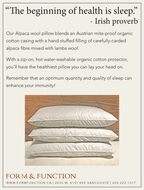 """The beginning of health is sleep.""- Irish proverbOur Alpaca wool pillow blends an Austrian mite-proof organiccotton casing with a hand-stuffed filling of carefully-cardedalpaca fibre mixed with lambs wool.With a zip-on, hot water-washable organic cotton protector,you'll have the healthiest pillow you can lay your head on.Remember that an optimum quantity and quality of sleep canenhance your immunity!FORM & FUNCTIONwww.FORMFUNCTION.CA 