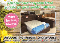You don't have to payname brandprices to get great quality mattressesMorefor less,LAlways!DISCOUNT FURNITURE WAREHOUSE696 EWILCOX SIERRA VISTA O Temporary Hours Mon.Fri.9.5:30 O Sat.95 o Sun. ClosedNCK122480 You don't have to payname brand prices to get great quality mattresses More for less, LAlways! DISCOUNT FURNITURE WAREHOUSE 696 EWILCOX SIERRA VISTA O Temporary Hours Mon.Fri.9.5:30 O Sat.95 o Sun. Closed NCK122480