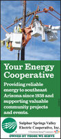 Your EnergyCooperativeProviding reliableenergy to southeastArizona since 1938 andsupporting valuablecommunity projectsand events.Sulphur Springs ValleyElectric Cooperative, Inc.A Touchstone Energy* CooperativeOWNED BY THOSE WE SERVE247672 Your Energy Cooperative Providing reliable energy to southeast Arizona since 1938 and supporting valuable community projects and events. Sulphur Springs Valley Electric Cooperative, Inc. A Touchstone Energy* Cooperative OWNED BY THOSE WE SERVE 247672
