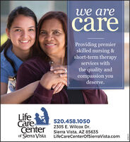 we arecareProviding premierskilled nursing &short-term therapyservices withthe quality andcompassion youdeserve.LifeCarecenterof Sierra Vista520.458.10502305 E. Wilcox Dr.Sierra Vista, AZ 85635LifeCareCenterOfSierraVista.com268594 we are care Providing premier skilled nursing & short-term therapy services with the quality and compassion you deserve. Life Care center of Sierra Vista 520.458.1050 2305 E. Wilcox Dr. Sierra Vista, AZ 85635 LifeCareCenterOfSierraVista.com 268594