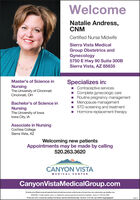 WelcomeNatalie Andress,CNMCertified Nurse MidwifeSierra Vista MedicalGroup Obstetrics andGynecology5750 E Hwy 90 Suite 300BSierra Vista, AZ 85635Specializes in:- Contraceptive services- Complete gynecologic careRoutine pregnancy management- Menopause management- STD screening and treatment- Hormone replacement therapyMaster's of Science inNursingThe University of CincinnatiCincinnati, OHBachelor's of Science inNursingThe University of lowalowa City, IAAssociate in NursingCochise CollegeSierra Vista, AZWelcoming new patientsAppointments may be made by calling520.263.3620CANYON VISTAMEDICAL CENTERCanyonVistaMedicalGroup.comThi lityand bafilaescomplywithappicabie federal oviligte lam and does not dscimiratonthe busis efon colos, natonalorigin, agn. deubility or eATENCIÓN: si habla espatol, tiene a su disposicidn servicios gratuitos de asiotencia lingaistia. Uame al 1-520-263-2000.Di ba akó ninizin: Di saad bee ydritigo Diné Bizad, saad bee åka'irida'awo'det, t'6 jkeh, éiná hö, kojl hódinh áopdoeioedóó.247949 Welcome Natalie Andress, CNM Certified Nurse Midwife Sierra Vista Medical Group Obstetrics and Gynecology 5750 E Hwy 90 Suite 300B Sierra Vista, AZ 85635 Specializes in: - Contraceptive services - Complete gynecologic care Routine pregnancy management - Menopause management - STD screening and treatment - Hormone replacement therapy Master's of Science in Nursing The University of Cincinnati Cincinnati, OH Bachelor's of Science in Nursing The University of lowa lowa City, IA Associate in Nursing Cochise College Sierra Vista, AZ Welcoming new patients Appointments may be made by calling 520.263.3620 CANYON VISTA MEDICAL CENTER CanyonVistaMedicalGroup.com Thi lityand bafilaescomplywithappicabie federal oviligte lam and does not dscimiratonthe busis efon colos, natonalorigin, agn. deubility or e ATENCIÓN: si habla espatol, tiene a su disposicidn servicios gratuitos de asiotencia lingaistia. Uame al 1-520-263-2000. Di ba akó ninizin: Di saad bee ydritigo Diné Bizad, sa