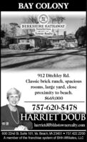BAY COLONYBERKSHIRE HATHAWAYHomeServicesTowne Realty912 Ditchley Rd.Classic brick ranch, spaciousrooms, large yard, closeproximity to beach.$669,000757-620-5478HARRIET DOUBharrietd@bhlhstownerealty.com600 22nd St. Suite 101, Va. Beach, VA 23451  757.422.2200A member of the franchise system of BHH Affiliates, LLC BAY COLONY  BERKSHIRE HATHAWAY HomeServices Towne Realty 912 Ditchley Rd. Classic brick ranch, spacious rooms, large yard, close proximity to beach. $669,000 757-620-5478 HARRIET DOUB harrietd@bhlhstownerealty.com 600 22nd St. Suite 101, Va. Beach, VA 23451  757.422.2200 A member of the franchise system of BHH Affiliates, LLC