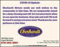 COVID-19 Update:Eberhardt Motors sends our well wishes to thecommunity at this time. We are temporarily closedfor a deep cleaning and will let everyone know whenwe are open for business. Stay safe and well! We lookforward to seeing everyone soon! Thank you for yourpatience at this time.Family of Fine AutomobilesEberhardtMOTORSsince 19244344 Main Street(Egypt) Whitehall610-262-3081Mon-Thurs 7:30am-6:00pmFri 7:30am-5:00pm  Sat 7:30am-NoonSee website for more details www.eberhardtmotors.com COVID-19 Update: Eberhardt Motors sends our well wishes to the community at this time. We are temporarily closed for a deep cleaning and will let everyone know when we are open for business. Stay safe and well! We look forward to seeing everyone soon! Thank you for your patience at this time. Family of Fine Automobiles Eberhardt MOTORS since 1924 4344 Main Street (Egypt) Whitehall 610-262-3081 Mon-Thurs 7:30am-6:00pm Fri 7:30am-5:00pm  Sat 7:30am-Noon See website for more details www.eberhardtmotors.com