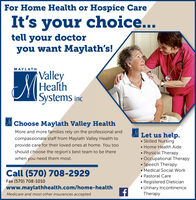 For Home Health or Hospice CareIt's your choice...tell your doctoryou want Maylath's!MAYLATHValleyHealthISystems incChoose Maylath Valley HealthMore and more families rely on the professional andLet us help. Skilled Nursing Home Health Aide Physical Therapy Occupational Therapy Speech Therapy Medical Social Work Pastoral Care Registered Dietician Urinary IncontinenceTherapycompassionate staff from Maylath Valley Health toprovide care for their loved ones at home. You tooshould choose the region's best team to be therewhen you need them most.Call (570) 708-2929Fax (570) 708-1010www.maylathhealth.com/home-healthMedicare and most other insurances accepted For Home Health or Hospice Care It's your choice... tell your doctor you want Maylath's! MAYLATH Valley Health ISystems inc Choose Maylath Valley Health More and more families rely on the professional and Let us help.  Skilled Nursing  Home Health Aide  Physical Therapy  Occupational Therapy  Speech Therapy  Medical Social Work  Pastoral Care  Registered Dietician  Urinary Incontinence Therapy compassionate staff from Maylath Valley Health to provide care for their loved ones at home. You too should choose the region's best team to be there when you need them most. Call (570) 708-2929 Fax (570) 708-1010 www.maylathhealth.com/home-health Medicare and most other insurances accepted