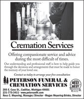 Cremation ServicesOffering compassionate service and adviceduring the most difficult of times.Our understanding and professional staff is here to help guide youthrough the decisions and arrangements that must be made to honorthe memory of your loved one.Contact us today to arrange your free consultationPETERSON FUNERAL &CREMATION SERVICES2019BESTof the *BESTWINNER205 E. Cass St., Cadillac, Michigan 49601231-775-3411 · www.petersonfh.comRoss C. Meyering, Manager/Director · Megan Meyering-Brinks, DirectorN Calila NowsPeos Chace A Cremation Services Offering compassionate service and advice during the most difficult of times. Our understanding and professional staff is here to help guide you through the decisions and arrangements that must be made to honor the memory of your loved one. Contact us today to arrange your free consultation PETERSON FUNERAL & CREMATION SERVICES 2019 BEST of the * BEST WINNER 205 E. Cass St., Cadillac, Michigan 49601 231-775-3411 · www.petersonfh.com Ross C. Meyering, Manager/Director · Megan Meyering-Brinks, Director N Calila Nows Peos Chace A