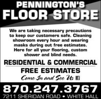 PENNINGTON'SFLOOR STOREWe are taking necessary precautionsto keep our customers safe. Cleaningshowroom every hour and wearingmasks during out free estimates.Here for all your flooring, customshower and blind needs.RESIDENTIAL & COMMERCIALFREE ESTIMATESCome In and See Us E870.247.37677211 SHERIDAN ROAD  WHITE HALL PENNINGTON'S FLOOR STORE We are taking necessary precautions to keep our customers safe. Cleaning showroom every hour and wearing masks during out free estimates. Here for all your flooring, custom shower and blind needs. RESIDENTIAL & COMMERCIAL FREE ESTIMATES Come In and See Us E 870.247.3767 7211 SHERIDAN ROAD  WHITE HALL