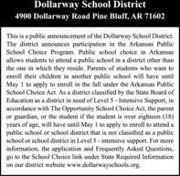Dollarway School District4900 Dollarway Road Pine Bluff, AR 71602This is a public announcement of the Dollarway School District.The district announces participation in the Arkansas PublicSchool Choice Program. Public school choice in Arkansasallows students to attend a public school in a district other thanthe one in which they reside. Parents of students who want toenroll their children in another public school will have untilMay 1 to apply to enroll in the fall under the Arkansas PublicSchool Choice Act. As a district classified by the State Board ofEducation as a district in need of Level 5 - Intensive Support, inaccordance with The Opportunity School Choice Act, the parentor guardian, or the student if the student is over eighteen (18)years of age, will have until May 1 to apply to enroll to attend apublic school or school district that is not classified as a publicschool or school district in Level 5 - intensive support. For moreinformation, the application and Frequently Asked Questions,go to the School Choice link under State Required Informationon our district website www.dollarwayschools.org. Dollarway School District 4900 Dollarway Road Pine Bluff, AR 71602 This is a public announcement of the Dollarway School District. The district announces participation in the Arkansas Public School Choice Program. Public school choice in Arkansas allows students to attend a public school in a district other than the one in which they reside. Parents of students who want to enroll their children in another public school will have until May 1 to apply to enroll in the fall under the Arkansas Public School Choice Act. As a district classified by the State Board of Education as a district in need of Level 5 - Intensive Support, in accordance with The Opportunity School Choice Act, the parent or guardian, or the student if the student is over eighteen (18) years of age, will have until May 1 to apply to enroll to attend a public school or school district that is not classified as a public school or school district in Level 5 - intensive support. For more information, the application and Frequently Asked Questions, go to the School Choice link under State Required Information on our district website www.dollarwayschools.org.