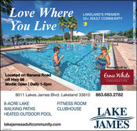 Love WhereYou LiveLAKELAND'S PREMIER55+ ADULT COMMUNITYHomes built byErnie WhiteLocated on Banana Roadoff Hwy 98Model Open | Daily 1-5pmCONSTRUCTION8011 Lakes James Blvd. Lakeland 33810 863.683.27828-ACRE LAKEFITNESS ROOMWALKING PATHSCLUBHOUSELAKEJAMESHEATED OUTDOOR POOLlakejamesadultcommunity.comLL-LH347146icenses # CRC1326470 | CBC1252360 Love Where You Live LAKELAND'S PREMIER 55+ ADULT COMMUNITY Homes built by Ernie White Located on Banana Road off Hwy 98 Model Open | Daily 1-5pm CONSTRUCTION 8011 Lakes James Blvd. Lakeland 33810 863.683.2782 8-ACRE LAKE FITNESS ROOM WALKING PATHS CLUBHOUSE LAKE JAMES HEATED OUTDOOR POOL lakejamesadultcommunity.com LL-LH347146 icenses # CRC1326470 | CBC1252360