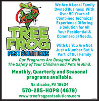 We Are A Local FamilyOwned Business WithOver 50 Years ofCombined TechnicalExperience Offeringa Solution for AllYour Residential &Commercial Needs.TREEFROGPEST SOLUTIONSWith Us You Are NotJust a Number But APart of Our FamilyOur Programs Are Designed WithThe Safety of Your Children and Pets in Mind.Monthly, Quarterly and Seasonalprograms available.Nanticoke, PA 18634570-285-HOP9 (4679)www.treefrogpestsolutions.com80958481 We Are A Local Family Owned Business With Over 50 Years of Combined Technical Experience Offering a Solution for All Your Residential & Commercial Needs. TREE FROG PEST SOLUTIONS With Us You Are Not Just a Number But A Part of Our Family Our Programs Are Designed With The Safety of Your Children and Pets in Mind. Monthly, Quarterly and Seasonal programs available. Nanticoke, PA 18634 570-285-HOP9 (4679) www.treefrogpestsolutions.com 80958481