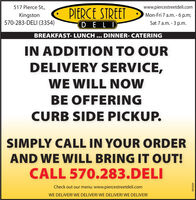 517 Pierce St.,www.piercestreetdeli.comPIERCE STREETDELIMon-Fri 7 a.m. - 6 p.m;Kingston570-283-DELI (3354)Sat 7 a.m. - 3 p.m.BREAKFAST- LUNCH ... DINNER- CATERINGIN ADDITION TO OURDELIVERY SERVICE,WE WILL NOWBE OFFERINGCURB SIDE PICKUP.SIMPLY CALL IN YOUR ORDERAND WE WILL BRING IT OUT!CALL 570.283.DELICheck out our menu: www.piercestreetdeli.comWE DELIVER! WE DELIVER! WE DELIVER! WE DELIVER!Þ0995608 517 Pierce St., www.piercestreetdeli.com PIERCE STREET DELI Mon-Fri 7 a.m. - 6 p.m; Kingston 570-283-DELI (3354) Sat 7 a.m. - 3 p.m. BREAKFAST- LUNCH ... DINNER- CATERING IN ADDITION TO OUR DELIVERY SERVICE, WE WILL NOW BE OFFERING CURB SIDE PICKUP. SIMPLY CALL IN YOUR ORDER AND WE WILL BRING IT OUT! CALL 570.283.DELI Check out our menu: www.piercestreetdeli.com WE DELIVER! WE DELIVER! WE DELIVER! WE DELIVER! Þ0995608