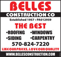 BELLESCONSTRUCTION COEstablished 1957  PA012959THE BESTROOFING WINDOWSSIDINGCARPENTRY570-824-7220LIKE OURPRICES, LOVEOURQUALITYWWW.BELLESCONSTRUCTION.COM80956105 BELLES CONSTRUCTION CO Established 1957  PA012959 THE BEST ROOFING WINDOWS SIDING CARPENTRY 570-824-7220 LIKE OURPRICES, LOVEOURQUALITY WWW.BELLESCONSTRUCTION.COM 80956105