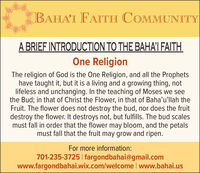 BAHA'I FAITH COMMUNITYA BRIEF INTRODUCTION TO THE BAHAI FAITHOne ReligionThe religion of God is the One Religion, and all the Prophetshave taught it, but it is a living and a growing thing, notlifeless and unchanging. In the teaching of Moses we seethe Bud; in that of Christ the Flower, in that of Baha'u'llah theFruit. The flower does not destroy the bud, nor does the fruitdestroy the flower. It destroys not, but fulfills. The bud scalesmust fall in order that the flower may bloom, and the petalsmust fall that the fruit may grow and ripen.For more information:701-235-3725 | fargondbahai@gmail.comwww.fargondbahai.wix.com/welcome www.bahai.us BAHA'I FAITH COMMUNITY A BRIEF INTRODUCTION TO THE BAHAI FAITH One Religion The religion of God is the One Religion, and all the Prophets have taught it, but it is a living and a growing thing, not lifeless and unchanging. In the teaching of Moses we see the Bud; in that of Christ the Flower, in that of Baha'u'llah the Fruit. The flower does not destroy the bud, nor does the fruit destroy the flower. It destroys not, but fulfills. The bud scales must fall in order that the flower may bloom, and the petals must fall that the fruit may grow and ripen. For more information: 701-235-3725 | fargondbahai@gmail.com www.fargondbahai.wix.com/welcome www.bahai.us