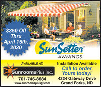 $350 OffThruApril 15th,2020SunSetterAWNINGSAVAILABLE AT:Installation AvailableCall to orderYours today!4224 Gateway DriveGrand Forks, NDSunroomsPlus Inc.701-746-8684www.sunroomsplusgf.com $350 Off Thru April 15th, 2020 SunSetter AWNINGS AVAILABLE AT: Installation Available Call to order Yours today! 4224 Gateway Drive Grand Forks, ND SunroomsPlus Inc. 701-746-8684 www.sunroomsplusgf.com