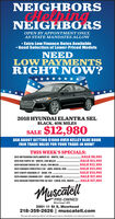 """NEIGHBORSCHeVbingNEIGHBORSOPEN BY APPONTMENT ONLY,AS STATE MANDATES ALLOW Extra Low Finance Rates Available Good Selection of Lower-Priced ModelsNEEDLOW PAYMENTSRIGHT NOW?* ****2018 HYUNDAI ELANTRA SELBLACK, 40K MILESSALE $12,980ASK ABOUT GETTING $1000 OVER KELLEY BLUE BOOKFAIR TRADE VALUE FOR YOUR TRADE-IN NOW!THIS WEEK'S SPECIALS:SALE S8,995.SALE $11,995SALE $12,495SALE $13,995SALE $14,995SALE $17,4952012 NISSAN FRONTIER PRO-4X 4X4 - CREW, 67K, WHITE. SALE 17,4952012 MITSUBISHI OUTLANDER SE - WHITE, 58K2015 KIA FORTE EX - WHITE, 24K MILES2019 NISSAN VERSA SV - BLUE, 19K MILES2012 SUBARU FORESTER 2.5X - AWD, GREEN, 50K2017 CHEVY EQUINOX LT - GRAY, 7IK2019 GRAND CARAVAN SXT - GRAY, 46K MILES.MuscatellPRE-OWNEDMoorhead, MN2951 11 St S, Moorhead218-359-2626 