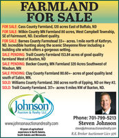 FARMLANDFOR SALEFOR SALE: Cass County Farmland, 120 acres East of Buffalo, NDFOR SALE: Wilkin County MN Farmland 80 acres, West Campbell Township,SE of Fairmount, ND. Excellent quality.FOR SALE: Barnes County Farmstead 33+- acres. 1 mile north of Kathryn,ND. Incredible hunting along the scenic Sheyenne River including abuilding site which offers a gorgeous setting.SALE PENDING: Traill County Farmland 153.84 acres of good qualityfarmland West of Buxton, NDSALE PENDING: Becker County, MN Farmland 320 Acres Southwest ofWaubun, MNSALE PENDING: Clay County Farmland 80.60+- acres of good quality landsouth of Sabin, MN.SOLD: Williams County Farmland. 260 acres north of Epping, ND on Hwy #2.SOLD: Traill County Farmland. 317+- acres 9 miles NW of Buxton, ND.JohnsonAuction & Realty LLCPhone: 701-799-5213Steven Johnsonwww.johnsonauctionandrealty.comsteve@johnsonauctionandrealty.com40 years of agriculturalexperience in North Dakota,South Dakota and MinnesotaR.E. Broker Auctioneer Lic# 976 FARMLAND FOR SALE FOR SALE: Cass County Farmland, 120 acres East of Buffalo, ND FOR SALE: Wilkin County MN Farmland 80 acres, West Campbell Township, SE of Fairmount, ND. Excellent quality. FOR SALE: Barnes County Farmstead 33+- acres. 1 mile north of Kathryn, ND. Incredible hunting along the scenic Sheyenne River including a building site which offers a gorgeous setting. SALE PENDING: Traill County Farmland 153.84 acres of good quality farmland West of Buxton, ND SALE PENDING: Becker County, MN Farmland 320 Acres Southwest of Waubun, MN SALE PENDING: Clay County Farmland 80.60+- acres of good quality land south of Sabin, MN. SOLD: Williams County Farmland. 260 acres north of Epping, ND on Hwy #2. SOLD: Traill County Farmland. 317+- acres 9 miles NW of Buxton, ND. Johnson Auction & Realty LLC Phone: 701-799-5213 Steven Johnson www.johnsonauctionandrealty.com steve@johnsonauctionandrealty.com 40 years of agricultural experience in North Dakota, South Dakota and Minnesota R.E. Broker Auctioneer 