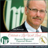 John RunsvoldOwner & Funeral DirectorCelebrate a Life Well LivedHanson-RunsvoldFuneral Home701-232-3222| www.hansonrunsvold.comHall orNFDAPurtof ECOMPASSIONATE STAFF  BEAUTIFUL SERVICES  SIMPLE PREPLANSExcellense John Runsvold Owner & Funeral Director Celebrate a Life Well Lived Hanson-Runsvold Funeral Home 701-232-3222| www.hansonrunsvold.com Hall or NFDA Purtof E COMPASSIONATE STAFF  BEAUTIFUL SERVICES  SIMPLE PREPLANS Excellense