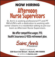 NOW HIRINGAfternoonNurse SupervisorsSt. Ann's is seeking professional FT and PTRN's/LPN's with a dedication to working withsenior citizens in a residential setting to join ourteam as Afternoon Nurse Supervisors.We offer competitive wages, PTO.Health Insurance & 403b retirement plan.Saint Ann'sResidenceApply in person at330 East 3rd Street Duluth, MN 55805or online at stanns.com NOW HIRING Afternoon Nurse Supervisors St. Ann's is seeking professional FT and PT RN's/LPN's with a dedication to working with senior citizens in a residential setting to join our team as Afternoon Nurse Supervisors. We offer competitive wages, PTO. Health Insurance & 403b retirement plan. Saint Ann's Residence Apply in person at 330 East 3rd Street Duluth, MN 55805 or online at stanns.com