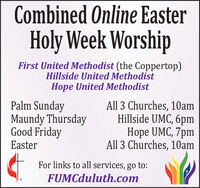 Combined Online EasterHoly Week WorshipFirst United Methodist (the Coppertop)Hillside United MethodistHope United MethodistPalm SundayMaundy ThursdayGood FridayAll 3 Churches, 10amHillside UMC, 6pmHope UMC, 7pmAll 3 Churches, 10amEasterFor links to all services, go to:FUMCduluth.com Combined Online Easter Holy Week Worship First United Methodist (the Coppertop) Hillside United Methodist Hope United Methodist Palm Sunday Maundy Thursday Good Friday All 3 Churches, 10am Hillside UMC, 6pm Hope UMC, 7pm All 3 Churches, 10am Easter For links to all services, go to: FUMCduluth.com
