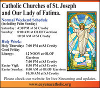 Catholic Churches of St. Josephand Our Lady of Fatima.Normal Weekend Schedule(including Palm Sunday)Saturday: 4:30 PM at SJ CrosbySunday: 8:00 AM at OLOF Garrison10:30 AM at SJ CrosbyHoly Week:Holy Thursday: 7:00 PM at SJ CrosbyGood FridayLiturgy:12 NOON at OLOFGarrison7:00 PM at SJ Crosby8:30 PM at SJ CrosbyEaster Vigil:Easter Sunday: 8:00 AM at OLOF Garrison10:30 AM at SJ CrosbyPlease check our website for live Streaming and updates.www.cuyunacatholic.org Catholic Churches of St. Joseph and Our Lady of Fatima. Normal Weekend Schedule (including Palm Sunday) Saturday: 4:30 PM at SJ Crosby Sunday: 8:00 AM at OLOF Garrison 10:30 AM at SJ Crosby Holy Week: Holy Thursday: 7:00 PM at SJ Crosby Good Friday Liturgy: 12 NOON at OLOF Garrison 7:00 PM at SJ Crosby 8:30 PM at SJ Crosby Easter Vigil: Easter Sunday: 8:00 AM at OLOF Garrison 10:30 AM at SJ Crosby Please check our website for live Streaming and updates. www.cuyunacatholic.org