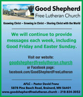 Good ShepherdFree Lutheran ChurchKnowing Christ - Growing in Christ - Sharing Christ with the WorldWe will continue to providemessages each week, includingGood Friday and Easter Sunday.Visit our website:goodshepherdfreelutheran.churchor Facebook page:facebook.com/GoodShepherdFreeLutheranAFLC - Pastor David Franz5878 Pine Beach Road, Brainerd, MN 56401www.goodshepherdfreelutheran.church - 218-824-3052 Good Shepherd Free Lutheran Church Knowing Christ - Growing in Christ - Sharing Christ with the World We will continue to provide messages each week, including Good Friday and Easter Sunday. Visit our website: goodshepherdfreelutheran.church or Facebook page: facebook.com/GoodShepherdFreeLutheran AFLC - Pastor David Franz 5878 Pine Beach Road, Brainerd, MN 56401 www.goodshepherdfreelutheran.church - 218-824-3052