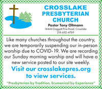 "CROSSLAKEPRESBYTERIANCHURCHPastor Tony Oltmann14444 Daggett Pine Road, Crosslake218-692-4769Like many churches throughout the country,we are temporarily suspending our in-personworship due to COVID-19. We are recordingour Sunday morning worship and will have anew service posted to our site weekly.Visit our crosslakepres.orgto view services.""Presbyterian by Tradition, Ecumenical by Experience"" CROSSLAKE PRESBYTERIAN CHURCH Pastor Tony Oltmann 14444 Daggett Pine Road, Crosslake 218-692-4769 Like many churches throughout the country, we are temporarily suspending our in-person worship due to COVID-19. We are recording our Sunday morning worship and will have a new service posted to our site weekly. Visit our crosslakepres.org to view services. ""Presbyterian by Tradition, Ecumenical by Experience"""