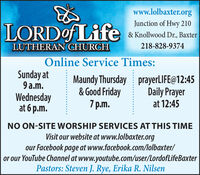 www.lolbaxter.orgLORDof LifeJunction of Hwy 210& Knollwood Dr., BaxterLUTHERAN CHURCH218-828-9374Online Service Times:Sunday at9 a.m.Wednesdayat 6 p.m.Maundy Thursday prayerLIFE@12:45& Good Friday7 p.m.Daily Prayerat 12:45NO ON-SITE WORSHIP SERVICES AT THIS TIMEVisit our website at www.lolbaxter.orgour Facebook page at www.facebook.com/lolbaxter/or our YouTube Channel at www.youtube.com/user/LordofLifeBaxterPastors: Steven J. Rye, Erika R. Nilsen www.lolbaxter.org LORDof Life Junction of Hwy 210 & Knollwood Dr., Baxter LUTHERAN CHURCH 218-828-9374 Online Service Times: Sunday at 9 a.m. Wednesday at 6 p.m. Maundy Thursday prayerLIFE@12:45 & Good Friday 7 p.m. Daily Prayer at 12:45 NO ON-SITE WORSHIP SERVICES AT THIS TIME Visit our website at www.lolbaxter.org our Facebook page at www.facebook.com/lolbaxter/ or our YouTube Channel at www.youtube.com/user/LordofLifeBaxter Pastors: Steven J. Rye, Erika R. Nilsen