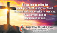 Please join us online forworship services Sundays at 9 A.M.Please check our website for updates.Past sermons can bedownloaded as well.Grace United Methodist Church2 miles south of Pequot Lakes on Patriot Avegraceumcpequotlakes.org Please join us online for worship services Sundays at 9 A.M. Please check our website for updates. Past sermons can be downloaded as well. Grace United Methodist Church 2 miles south of Pequot Lakes on Patriot Ave graceumcpequotlakes.org