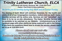 """Trinity Lutheran Church, ELCA1420 South 6th Street, Brainerd, MN (218) 829-5147Pastor: Paul Erdal & Hans AndersonWe invite you to worship during Holy Week and on Easter SundayThe sharing of God's Word will continue. However, for the health andsafety of all of our Congregation members, visitors and our staff; EasterWorship services will be online only. Services are not """"cancelled"""", butthere is to be no on-site attendance. The Easter Worship Service willbe available to be watched on our Website - trinitybrainerd.org or ourFacebook page with other platforms being explored to add in the future.If you have any questions about how to access the service, please reachout to us at 218-829-5147.Please check out our web sitewww.trinitybrainerd.orgFacebook: https://www.facebook.com/trinitybrainerdEmail: trinity@trinitybrainerd.org Trinity Lutheran Church, ELCA 1420 South 6th Street, Brainerd, MN (218) 829-5147 Pastor: Paul Erdal & Hans Anderson We invite you to worship during Holy Week and on Easter Sunday The sharing of God's Word will continue. However, for the health and safety of all of our Congregation members, visitors and our staff; Easter Worship services will be online only. Services are not """"cancelled"""", but there is to be no on-site attendance. The Easter Worship Service will be available to be watched on our Website - trinitybrainerd.org or our Facebook page with other platforms being explored to add in the future. If you have any questions about how to access the service, please reach out to us at 218-829-5147. Please check out our web site www.trinitybrainerd.org Facebook: https://www.facebook.com/trinitybrainerd Email: trinity@trinitybrainerd.org"""