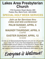 Lakes Area PresbyterianChurch7761 Excelsior Road, Baxter, MNPastor, Rev. Mark Ford 829-6069SPECIAL HOLY WEEK SERVICESJoin us for Services thruvideo and tele-conference!PALM SUNDAY, APRIL 510:10AMMAUNDY THURSDAY, APRIL 95:30PMEASTER SUNDAY, APRIL 1210:10AME-mail us at lakesareabaxter@gmail.com and we will provideyou a video link. If you only have telephone service, call218-859-6069 (church office) or 218-232-8131 (Pastor MarkFord's cell number) and leave your telephone number - wewill respond and provide tele-conference information to you.Everyoue is Welcome! Lakes Area Presbyterian Church 7761 Excelsior Road, Baxter, MN Pastor, Rev. Mark Ford 829-6069 SPECIAL HOLY WEEK SERVICES Join us for Services thru video and tele-conference! PALM SUNDAY, APRIL 5 10:10AM MAUNDY THURSDAY, APRIL 9 5:30PM EASTER SUNDAY, APRIL 12 10:10AM E-mail us at lakesareabaxter@gmail.com and we will provide you a video link. If you only have telephone service, call 218-859-6069 (church office) or 218-232-8131 (Pastor Mark Ford's cell number) and leave your telephone number - we will respond and provide tele-conference information to you. Everyoue is Welcome!