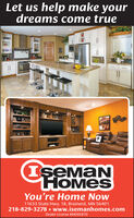 Let us help make yourdreams come trueIseMaNHOMESYou're Home Now11633 State Hwy. 18, Brainerd, MN 56401218-829-3278  www.isemanhomes.comDealer License #MDO5870 Let us help make your dreams come true IseMaN HOMES You're Home Now 11633 State Hwy. 18, Brainerd, MN 56401 218-829-3278  www.isemanhomes.com Dealer License #MDO5870