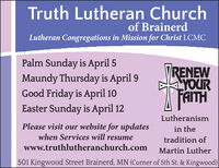 Truth Lutheran Churchof BrainerdLutheran Congregations in Mission for Christ LCMCPalm Sunday is April 5Maundy Thursday is April 9Good Friday is April 10Easter Sunday is April 12TRENEWYOURAITHLutheranismPlease visit our website for updateswhen Services will resumein thetradition ofwww.truthlutheranchurch.comMartin Luther501 Kingwood Street Brainerd, MN (Corner of 5th St. & Kingwood) Truth Lutheran Church of Brainerd Lutheran Congregations in Mission for Christ LCMC Palm Sunday is April 5 Maundy Thursday is April 9 Good Friday is April 10 Easter Sunday is April 12 TRENEW YOUR AITH Lutheranism Please visit our website for updates when Services will resume in the tradition of www.truthlutheranchurch.com Martin Luther 501 Kingwood Street Brainerd, MN (Corner of 5th St. & Kingwood)