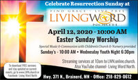 Celebrate Resurrection Sunday atFIND GRACE LIVE FREELIVINGWORDNORTHApril 12, 2020 - 10:00 AMEaster Sunday WorshipSpecial Music & Communion with Children's Church & Nursery providedSunday's - 10:00 AM  Wednesday Youth Night 6:30pmStreaming services at 10am to LWN.online.church.Also YouTube channel- Living Word North.To download FREE sermonsand stay updated on currentevents, go to www.LWN.church orFacebook- Living Word NorthHwy. 371 N., Brainerd, MN - Office: 218-829-0612 Celebrate Resurrection Sunday at FIND GRACE LIVE FREE LIVINGWORD NORTH April 12, 2020 - 10:00 AM Easter Sunday Worship Special Music & Communion with Children's Church & Nursery provided Sunday's - 10:00 AM  Wednesday Youth Night 6:30pm Streaming services at 10am to LWN.online.church. Also YouTube channel- Living Word North. To download FREE sermons and stay updated on current events, go to www.LWN.church or Facebook- Living Word North Hwy. 371 N., Brainerd, MN - Office: 218-829-0612