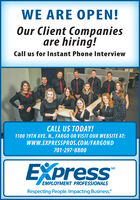 """WE ARE OPEN!Our Client Companiesare hiring!Call us for Instant Phone InterviewCALL US TODAY!1100 19TH AVE. N., FARGO OR VISIT OUR WEBSITE AT:WWW.EXPRESSPROS.COM/FARGOND701-297-8800EXpressSMEMPLOYMENT PROFESSIONALSRespecting People. Impacting Business."""" WE ARE OPEN! Our Client Companies are hiring! Call us for Instant Phone Interview CALL US TODAY! 1100 19TH AVE. N., FARGO OR VISIT OUR WEBSITE AT: WWW.EXPRESSPROS.COM/FARGOND 701-297-8800 EXpress SM EMPLOYMENT PROFESSIONALS Respecting People. Impacting Business."""""""