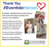 Thank You#EventideHeroesEventide is thankful for its many heroeswho work each day to protect andcare for our residents.We are grateful to communitymembers who have sponsoredmeals for staff, sent cards andmessages for residents, anddonated to our foundation.You are all making a differencein the fight against COVID-19.Become an #EventideHero!Apply at eventide.org/careersEVENTIDESenior Living Communities Thank You #EventideHeroes Eventide is thankful for its many heroes who work each day to protect and care for our residents. We are grateful to community members who have sponsored meals for staff, sent cards and messages for residents, and donated to our foundation. You are all making a difference in the fight against COVID-19. Become an #EventideHero! Apply at eventide.org/careers EVENTIDE Senior Living Communities